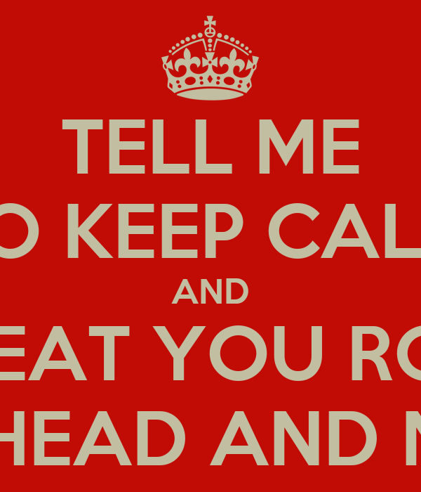 TELL ME TO KEEP CALM AND I'LL BEAT YOU ROUND THE HEAD AND NECK