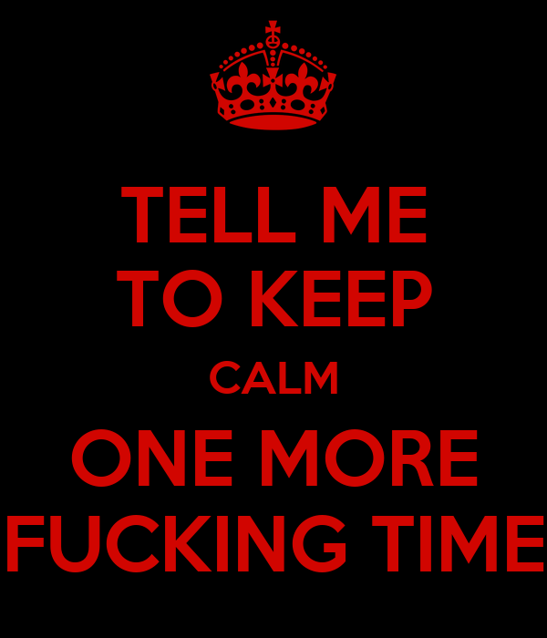 TELL ME TO KEEP CALM ONE MORE FUCKING TIME