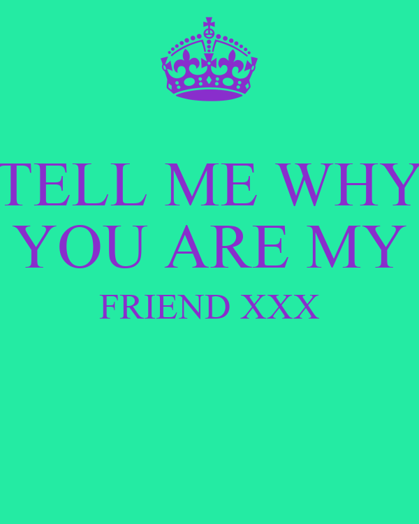 TELL ME WHY YOU ARE MY FRIEND XXX