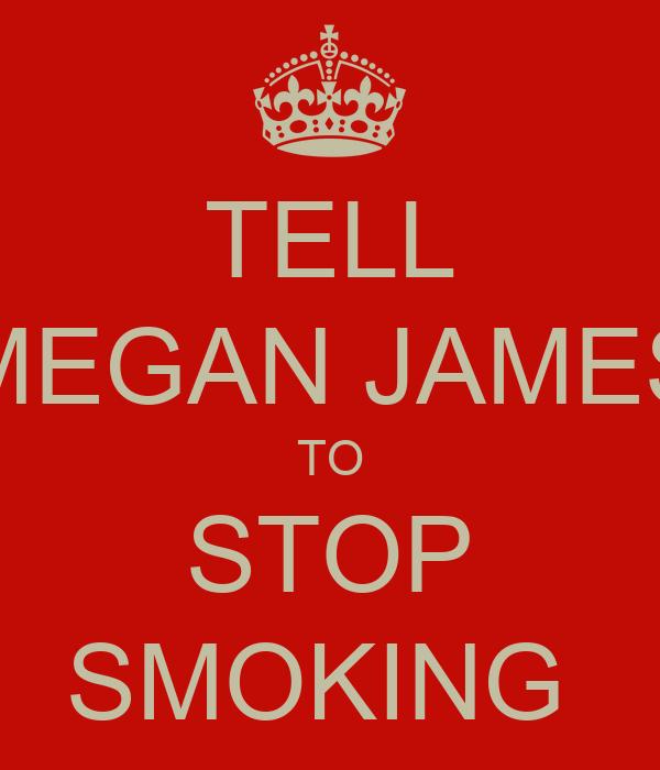 TELL MEGAN JAMES TO STOP SMOKING