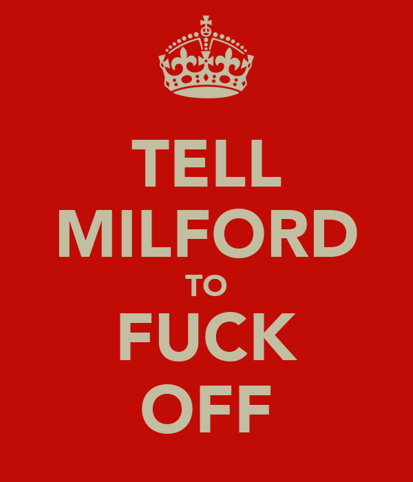 TELL MILFORD TO FUCK OFF