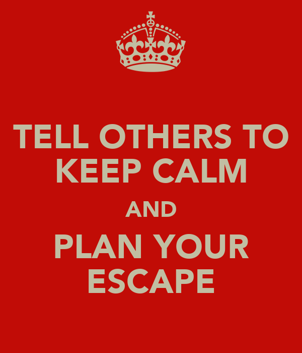 TELL OTHERS TO KEEP CALM AND PLAN YOUR ESCAPE
