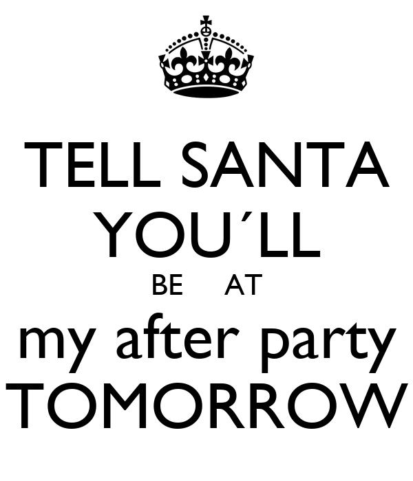 TELL SANTA YOU´LL BE     AT my after party TOMORROW