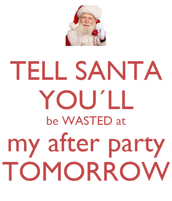 TELL SANTA YOU´LL be WASTED at my after party TOMORROW