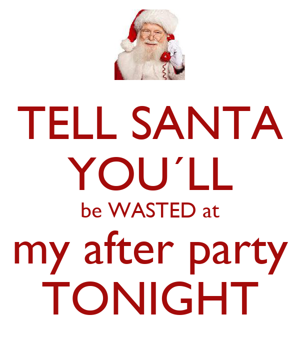 TELL SANTA YOU´LL be WASTED at my after party TONIGHT