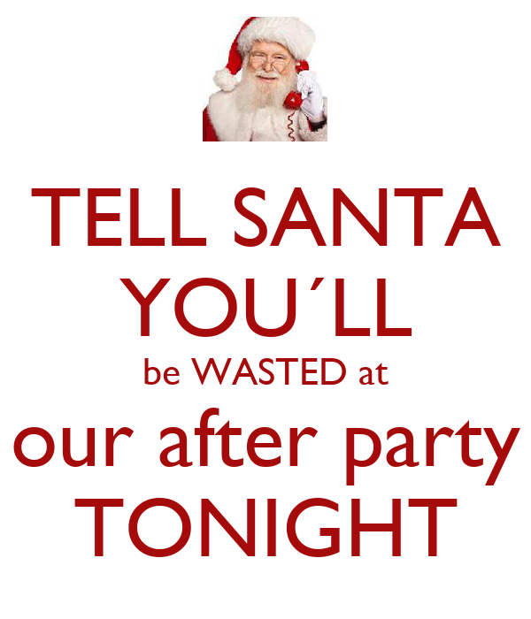 TELL SANTA YOU´LL be WASTED at our after party TONIGHT