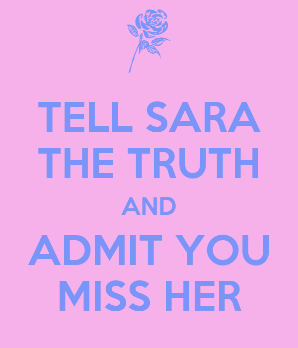 TELL SARA THE TRUTH AND ADMIT YOU MISS HER