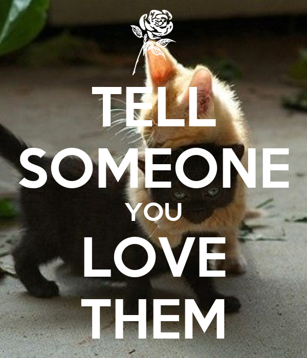 TELL SOMEONE YOU LOVE THEM