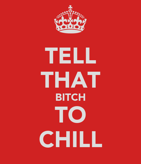 TELL THAT BITCH TO CHILL