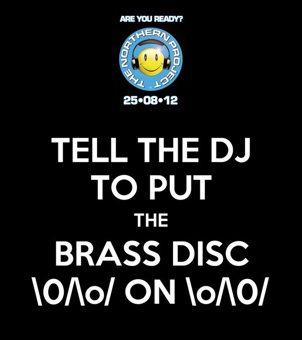 TELL THE DJ TO PUT THE BRASS DISC \0/\o/ ON \o/\0/