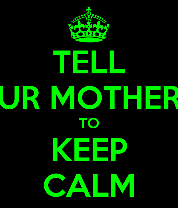 TELL UR MOTHER TO KEEP CALM