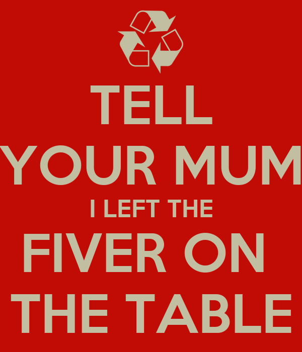 TELL YOUR MUM I LEFT THE FIVER ON  THE TABLE