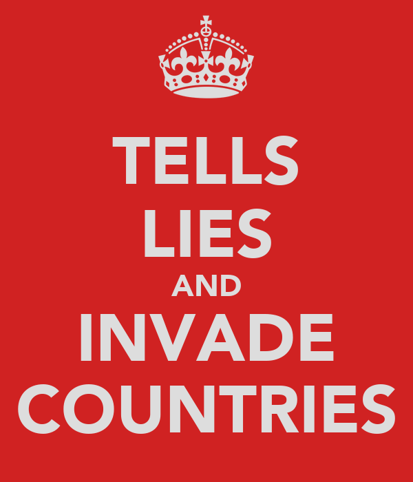 TELLS LIES AND INVADE COUNTRIES