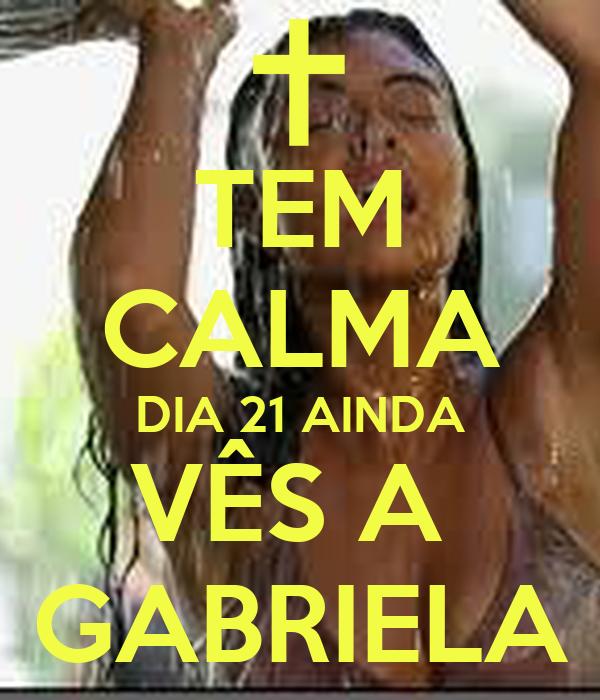 TEM CALMA DIA 21 AINDA VÊS A  GABRIELA
