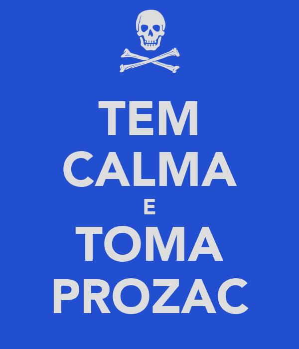 TEM CALMA E TOMA PROZAC