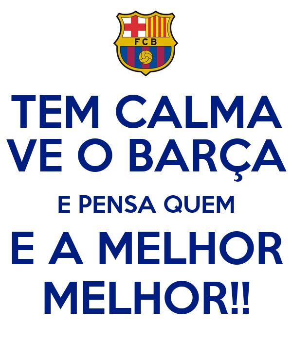 TEM CALMA VE O BARÇA E PENSA QUEM E A MELHOR MELHOR!!