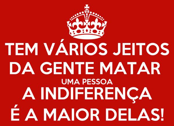 TEM VÁRIOS JEITOS DA GENTE MATAR  UMA PESSOA A INDIFERENÇA É A MAIOR DELAS!