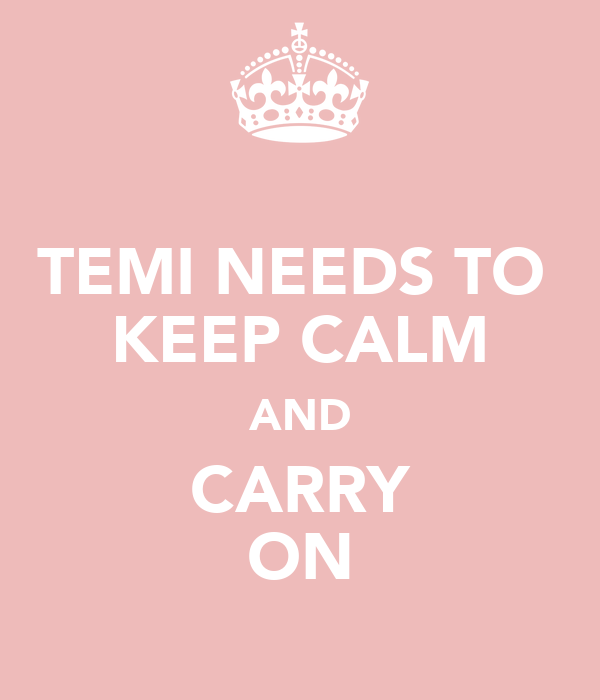 TEMI NEEDS TO  KEEP CALM AND CARRY ON
