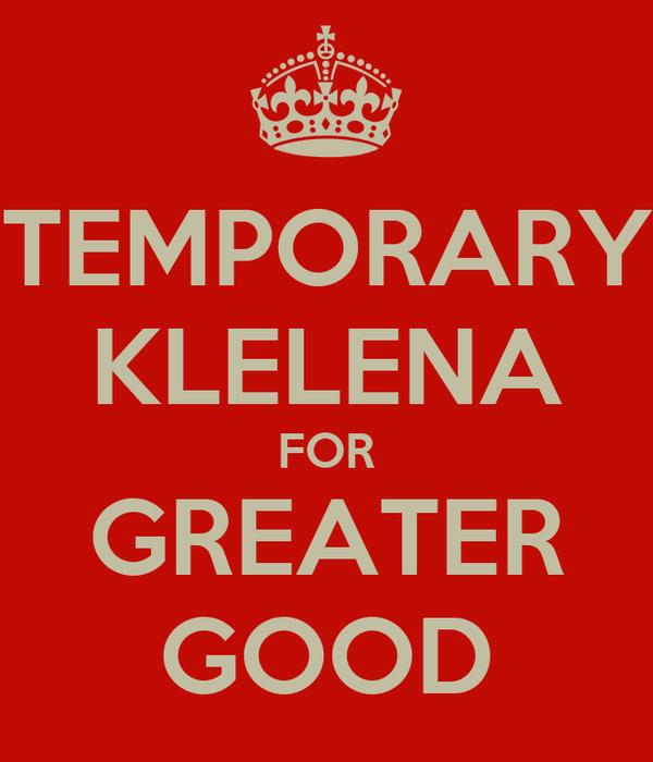 TEMPORARY KLELENA FOR GREATER GOOD