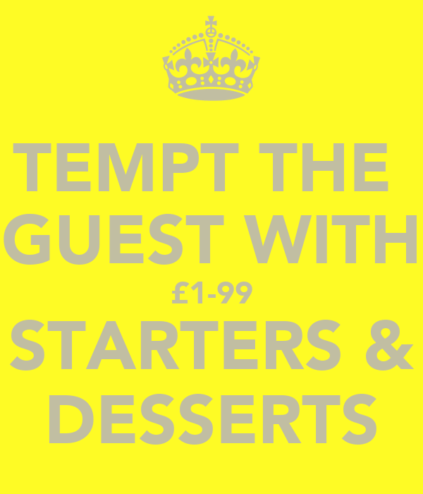 TEMPT THE  GUEST WITH £1-99 STARTERS & DESSERTS