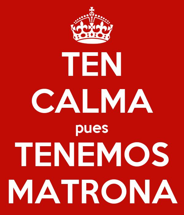 TEN CALMA pues TENEMOS MATRONA