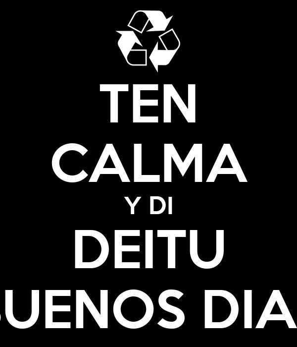 TEN CALMA Y DI DEITU BUENOS DIAS