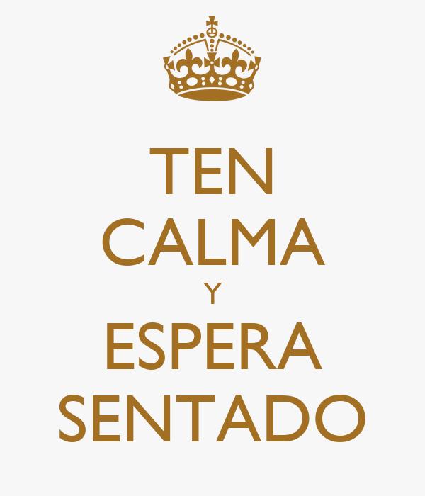 TEN CALMA Y ESPERA SENTADO