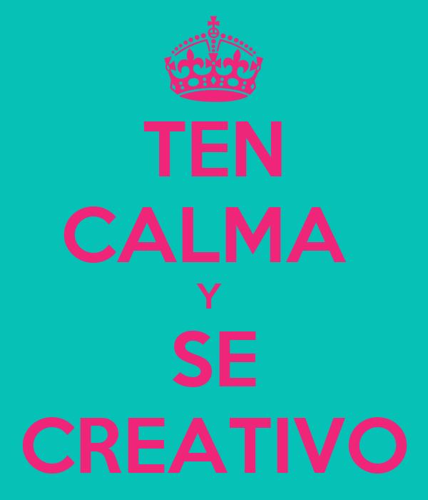 TEN CALMA  Y  SE CREATIVO