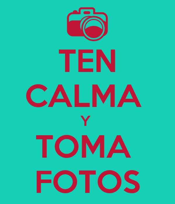 TEN CALMA  Y  TOMA  FOTOS