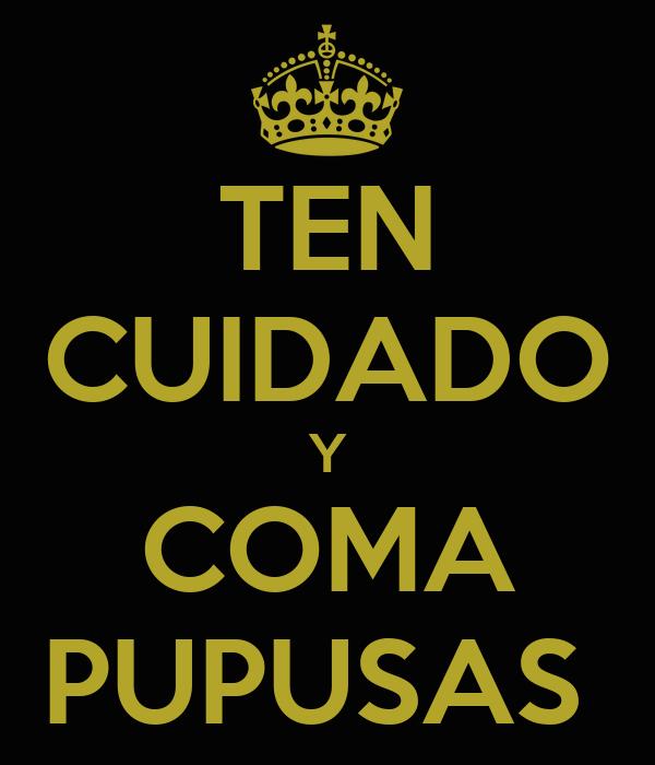 TEN CUIDADO Y COMA PUPUSAS