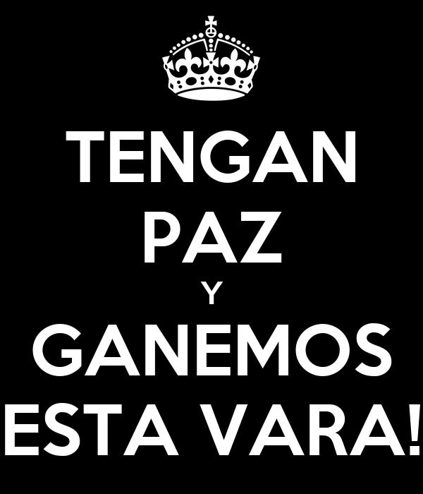 TENGAN PAZ Y GANEMOS ESTA VARA!