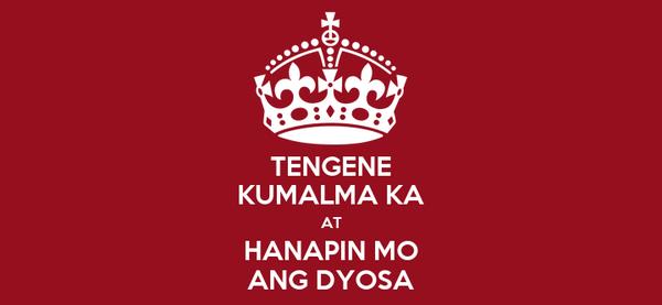 TENGENE KUMALMA KA AT HANAPIN MO ANG DYOSA
