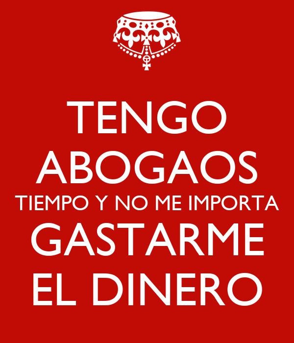 TENGO ABOGAOS TIEMPO Y NO ME IMPORTA GASTARME EL DINERO