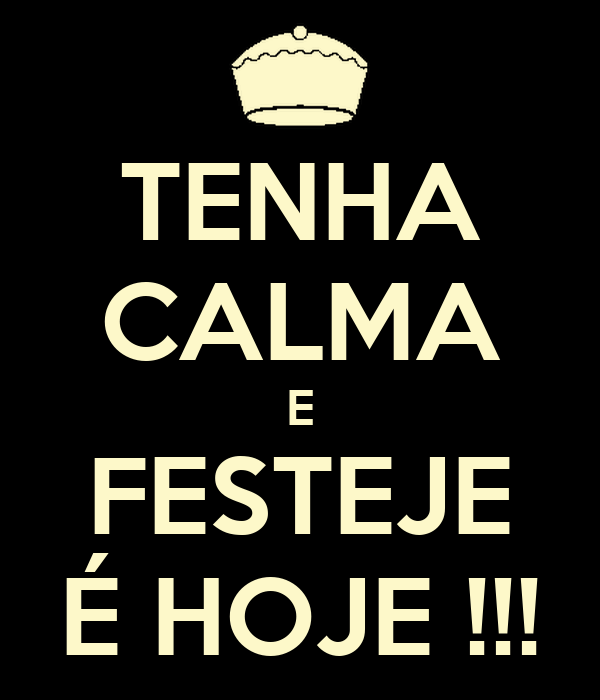 TENHA CALMA E FESTEJE É HOJE !!!