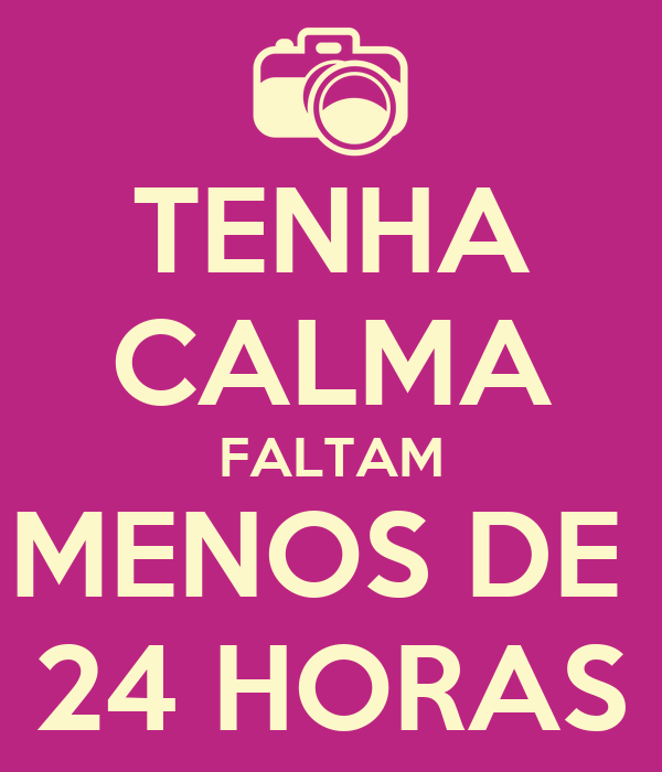 TENHA CALMA FALTAM MENOS DE  24 HORAS