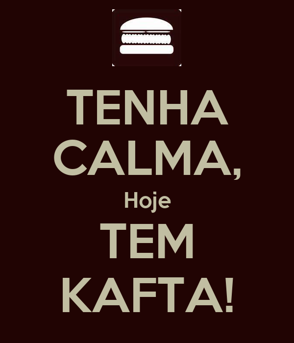 TENHA CALMA, Hoje TEM KAFTA!
