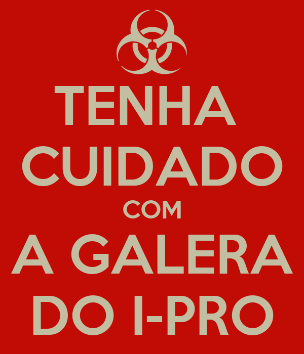 TENHA  CUIDADO COM A GALERA DO I-PRO