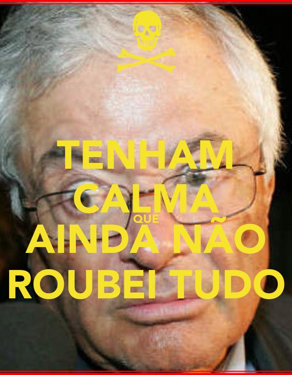 TENHAM CALMA QUE AINDA NÃO ROUBEI TUDO