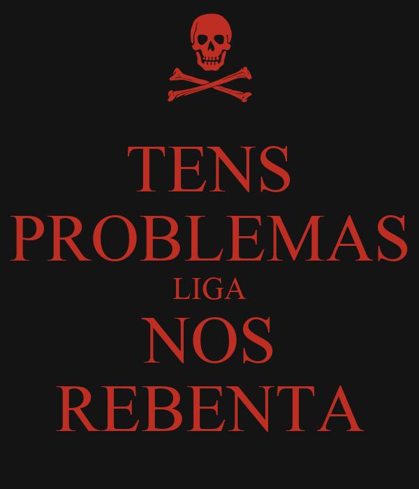 TENS PROBLEMAS LIGA NOS REBENTA