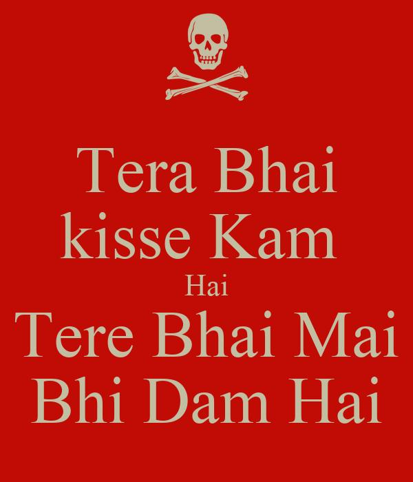 Tera Bhai kisse Kam  Hai Tere Bhai Mai Bhi Dam Hai