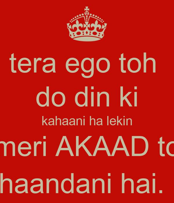 tera ego toh  do din ki kahaani ha lekin meri AKAAD to khaandani hai. ;)