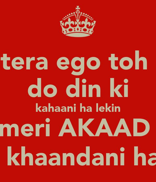 tera ego toh  do din ki kahaani ha lekin meri AKAAD  toh khaandani hai. ;)