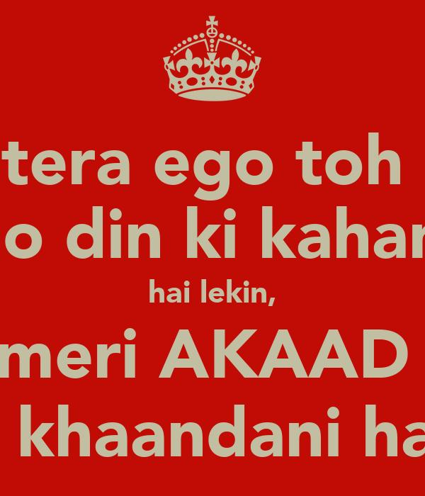 tera ego toh  do din ki kahani hai lekin, meri AKAAD  toh khaandani hai. ;)