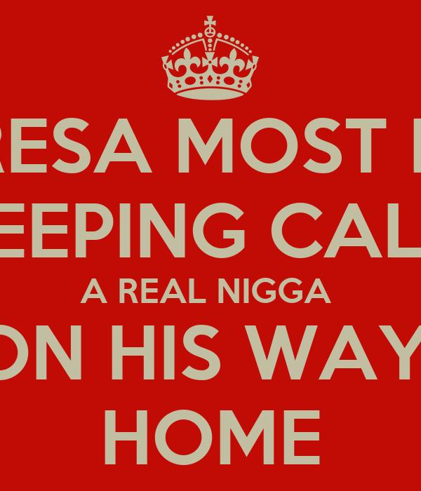 TERESA MOST DEF KEEPING CALM A REAL NIGGA  ON HIS WAY  HOME
