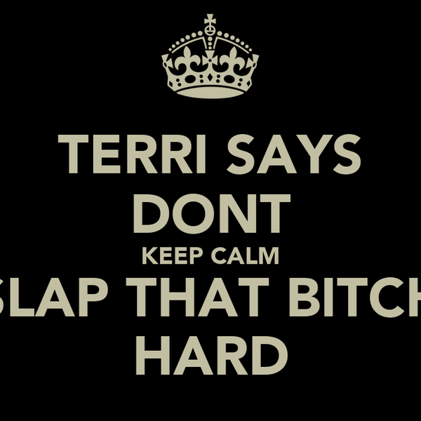 TERRI SAYS DONT KEEP CALM SLAP THAT BITCH HARD