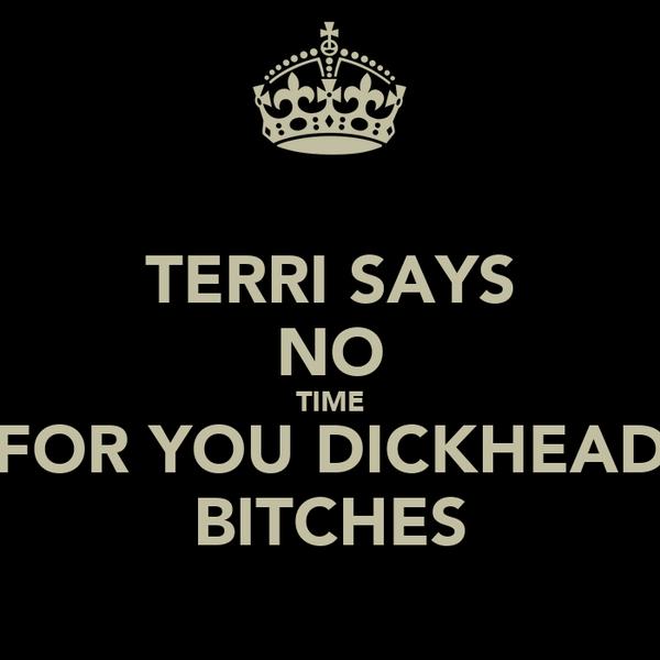 TERRI SAYS NO TIME FOR YOU DICKHEAD BITCHES