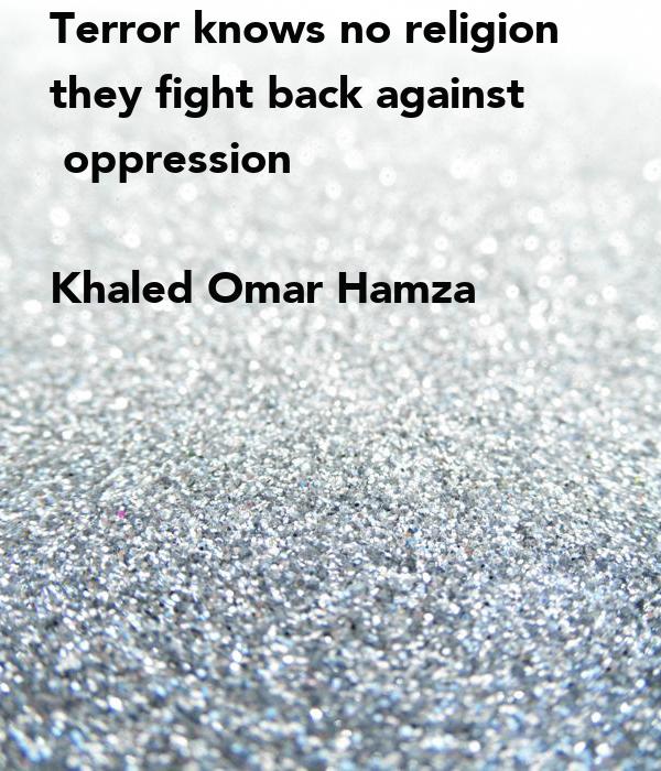 Terror knows no religion they fight back against   oppression  Khaled Omar Hamza