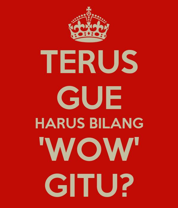 TERUS GUE HARUS BILANG 'WOW' GITU?