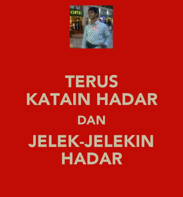 TERUS KATAIN HADAR DAN JELEK-JELEKIN HADAR