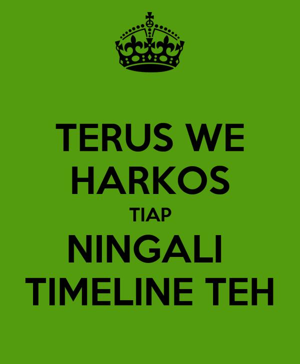 TERUS WE HARKOS TIAP NINGALI  TIMELINE TEH